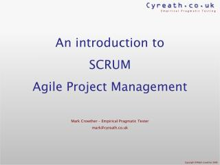 An introduction to SCRUM Agile Project Management Mark Crowther – Empirical Pragmatic Tester mark@cyreath.co.uk