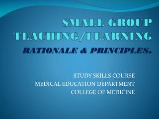 SMALL GROUP TEACHING/LEARNING  RATIONALE & PRINCIPLES .