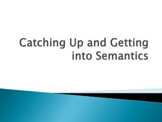 Catching Up and Getting into Semantics