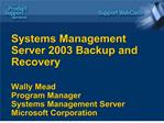 Systems Management Server 2003 Backup and Recovery  Wally Mead Program Manager Systems Management Server Microsoft Corpo