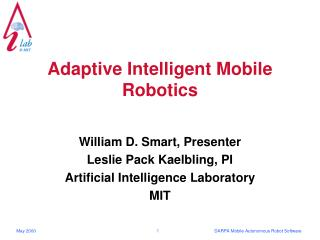 Adaptive Intelligent Mobile Robotics William D. Smart, Presenter Leslie Pack Kaelbling, PI Artificial Intelligence Labor