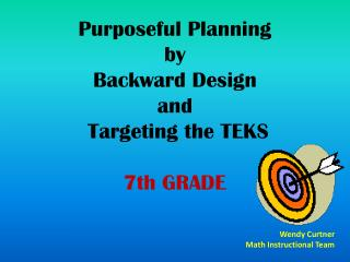 Purposeful Planning  by  Backward Design  and  Targeting the TEKS 7th GRADE