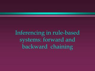 Inferencing in rule-based systems: forward and backward 	chaining