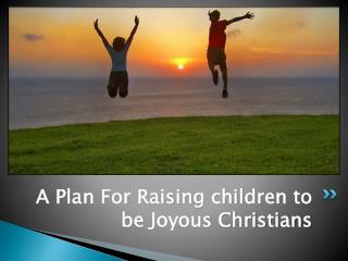 A Plan For Raising children to be Joyous Christians