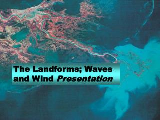 The Landforms; Waves and Wind  Presentation