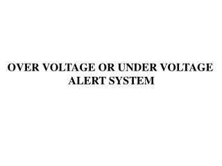 OVER VOLTAGE OR UNDER VOLTAGE  ALERT SYSTEM