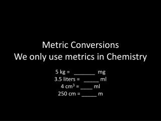 Metric Conversions We only use metrics in Chemistry