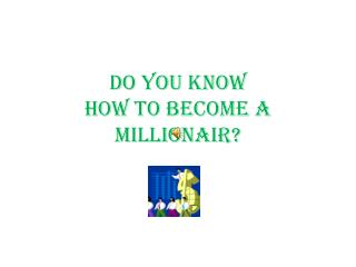 DO YOU KNOW  HOW TO BECOME A  MILLIONAIR?