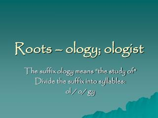 Roots – ology; ologist