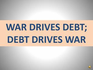 WAR DRIVES DEBT; DEBT DRIVES WAR