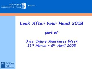 Look After Your Head 2008 part of Brain Injury Awareness Week 31 st  March – 6 th  April 2008