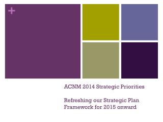 ACNM 2014 Strategic Priorities Refreshing our Strategic Plan Framework for 2015 onward