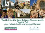 West Lothian Life Stage Outcome Planning Model: Planning Well Jane Kellock, Health Improvement Manager