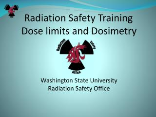 Radiation Safety Training Dose limits and Dosimetry Washington State University Radiation Safety Office