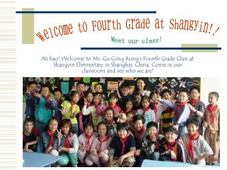 Ni hao! Welcome to Ms. Gu Cong Rong's Fourth Grade Class at Shangyin Elementary in Shanghai, China. Come in our classroo