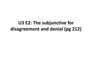U3 E2:  The subjunctive for disagreement  and  denial  ( pg  212)