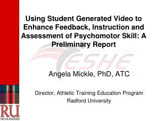Angela  Mickle , PhD, ATC Director, Athletic Training Education Program Radford University