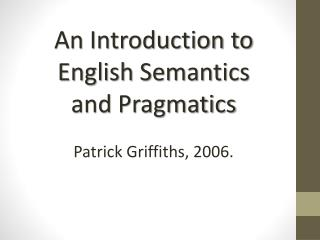 An  Introduction to English Semantics and  Pragmatics Patrick Griffiths, 2006.