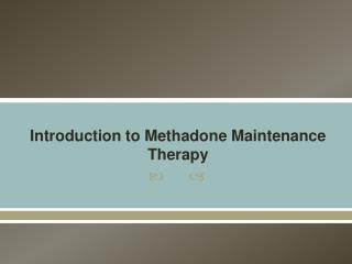 Introduction to Methadone Maintenance Therapy