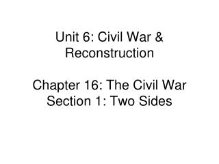 Unit 6: Civil War & Reconstruction Chapter 16: The Civil War Section 1: Two Sides