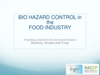 BIO HAZARD CONTROL in the  FOOD INDUSTRY Presenting a solution to the ever present threat of