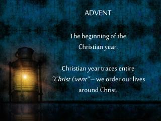 ADVENT The beginning of the  Christian year. Christian year traces entire