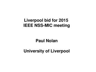 Liverpool bid for 2015  IEEE NSS-MIC meeting Paul Nolan University of Liverpool