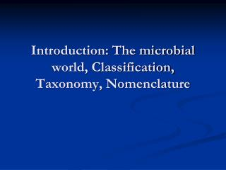 Introduction: The microbial world, Classification, Taxonomy, Nomenclature