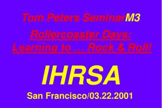 Tom Peters Seminar M3 Rollercoaster Days: Learning to … Rock & Roll! IHRSA San Francisco/03.22.2001