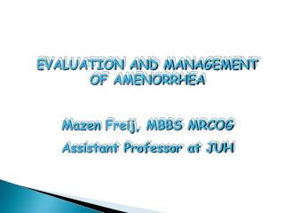 EVALUATION AND MANAGEMENT OF  AMENORRHEA Mazen Freij , MBBS MRCOG Assistant Professor at JUH