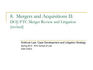 8.  Mergers and Acquisitions II: DOJ/FTC Merger Review and  Litigation (revised)