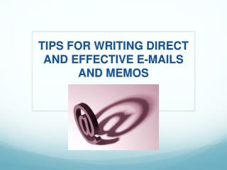 TIPS FOR WRITING DIRECT AND EFFECTIVE E-MAILS AND MEMOS