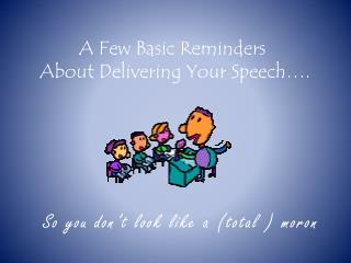 A Few Basic Reminders  About Delivering Your Speech….