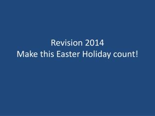 Revision 2014 Make this Easter Holiday count!
