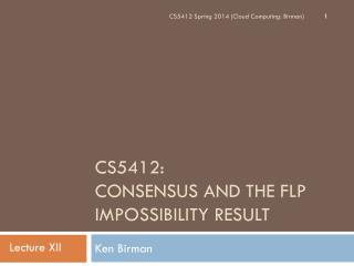 CS5412:  Consensus and the FLP Impossibility Result