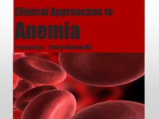 Clinical Approaches to           Anemia Presented by :     Cheryl Morrow MD