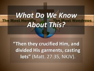 """Then they crucified Him, and divided His garments, casting lots""  (Matt. 27:35, NKJV )."