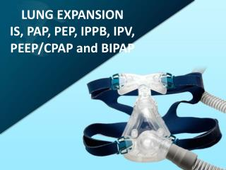 LUNG EXPANSION IS, PAP , PEP, IPPB, IPV, PEEP/CPAP and BIPAP