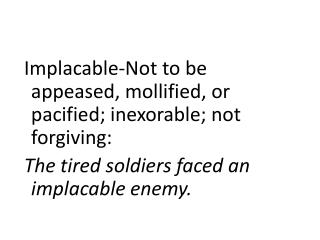Implacable-Not  to be appeased,  mollified, or pacified; inexorable; not forgiving: