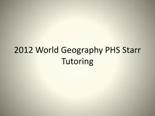 2012 World Geography PHS Starr Tutoring