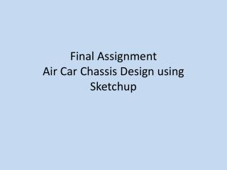 Final Assignment Air Car Chassis Design using  Sketchup
