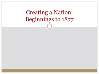 Creating a Nation: Beginnings to 1877