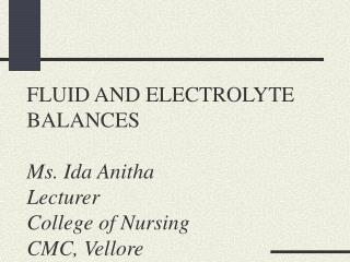 FLUID AND ELECTROLYTE BALANCES Ms. Ida Anitha Lecturer College of Nursing CMC, Vellore
