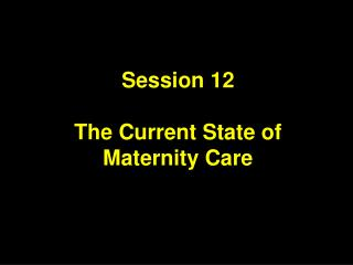 Session 12 The Current State of  Maternity Care