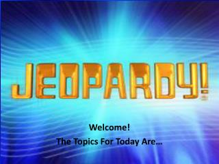 Welcome! The Topics For Today Are…