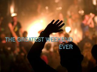The Greatest Weekend Ever
