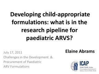 Developing child-appropriate formulations: what is in the research pipeline for  paediatric  ARVS?