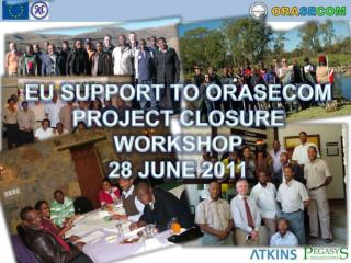 EU SUPPORT TO ORASECOM PROJECT CLOSURE WORKSHOP 28 JUNE 2011
