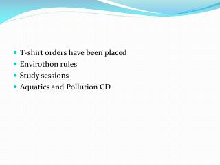 T-shirt orders have been placed Envirothon  rules Study sessions Aquatics and Pollution CD