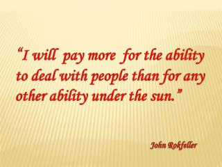 """ I will  pay more  for the ability to deal with people than for any other ability under the sun."""